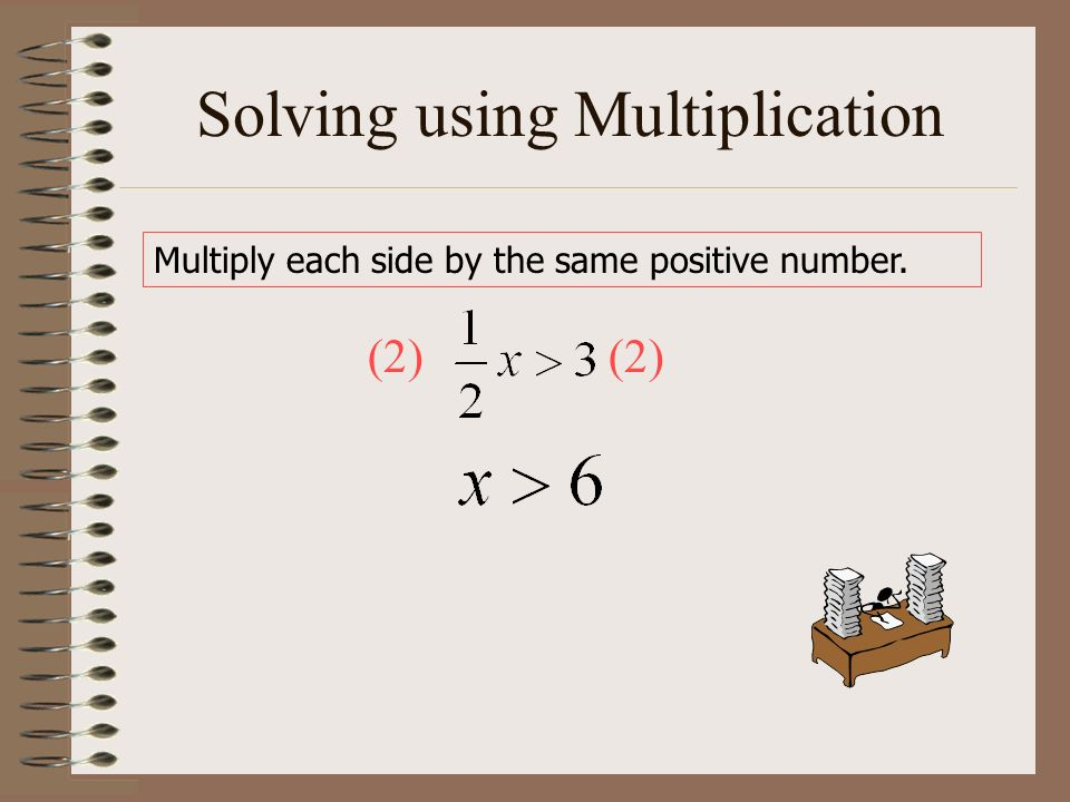 Solving using Multiplication Multiply each side by the same positive number. (2)