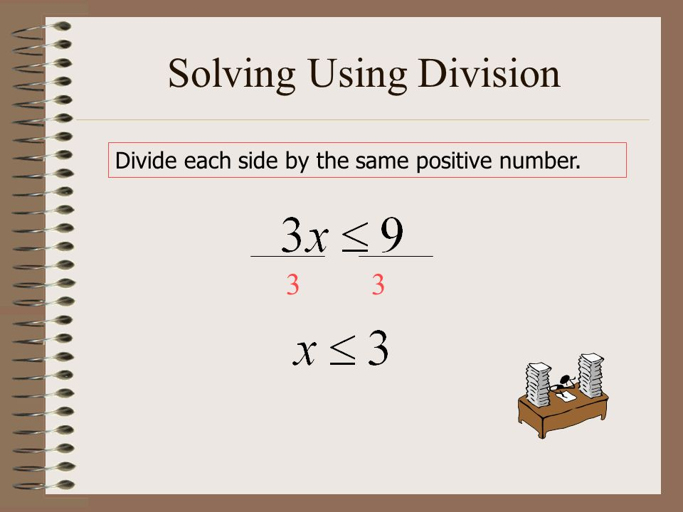 Solving Using Division Divide each side by the same positive number. 33