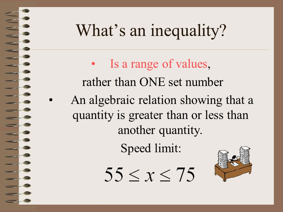 Whats an inequality? Is a range of values, rather than ONE set number An algebraic relation showing that a quantity is greater than or less than anoth