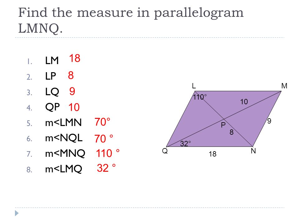 Find the measure in parallelogram LMNQ. 1. LM 2. LP 3. LQ 4. QP 5. m<LMN 6. m<NQL 7. m<MNQ 8. m<LMQ LM NQ P 10 9 32° 110° 8 18 8 9 10 70° 70 ° 110 ° 3