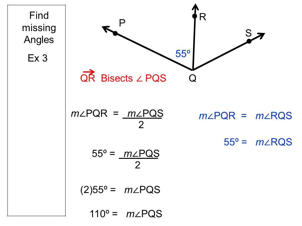 Ex 3 Q R S P QR Bisects PQS m PQR = m PQS 55º Find missing Angles 55º = m PQS 2 2 (2) 110º = m PQS m PQR = m RQS 55º = m RQS
