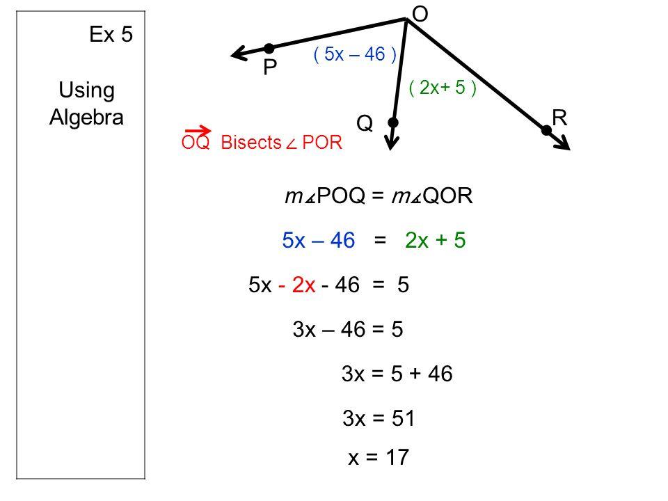 Ex 5 O R Q P OQ Bisects POR Using Algebra m POQ = mQOR ( 2x+ 5 ) ( 5x – 46 ) 5x – 46 = 2x + 5 5x - 2x - 46 = 5 3x – 46 = 5 3x = 5 + 46 3x = 51 x = 17
