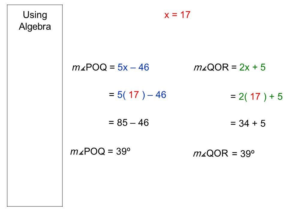 Using Algebra m POQ = 5x – 46 mQOR = 2x + 5 = 5( 17 ) – 46 = 85 – 46 = 39º m POQ = 2( 17 ) + 5 = 34 + 5 = 39º mQOR