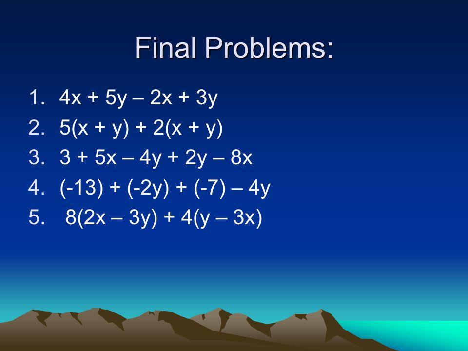 Final Problems: 1.4x + 5y – 2x + 3y 2.5(x + y) + 2(x + y) 3.3 + 5x – 4y + 2y – 8x 4.(-13) + (-2y) + (-7) – 4y 5. 8(2x – 3y) + 4(y – 3x)