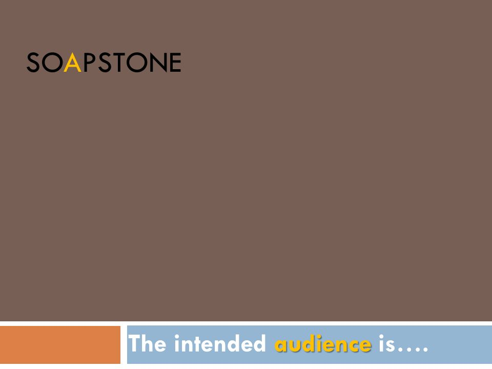 SOAPSTONE audience The intended audience is….