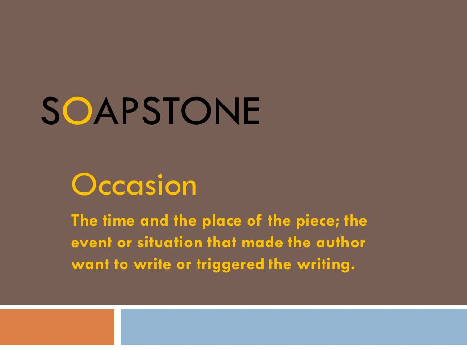 SOAPSTONE Occasion The time and the place of the piece; the event or situation that made the author want to write or triggered the writing.