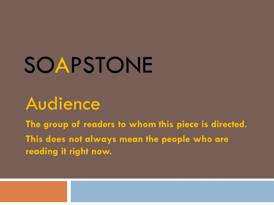 SOAPSTONE Audience The group of readers to whom this piece is directed. This does not always mean the people who are reading it right now.