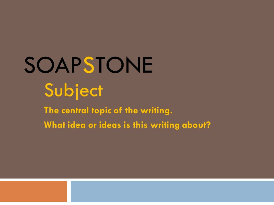 SOAPSTONE Subject The central topic of the writing. What idea or ideas is this writing about?
