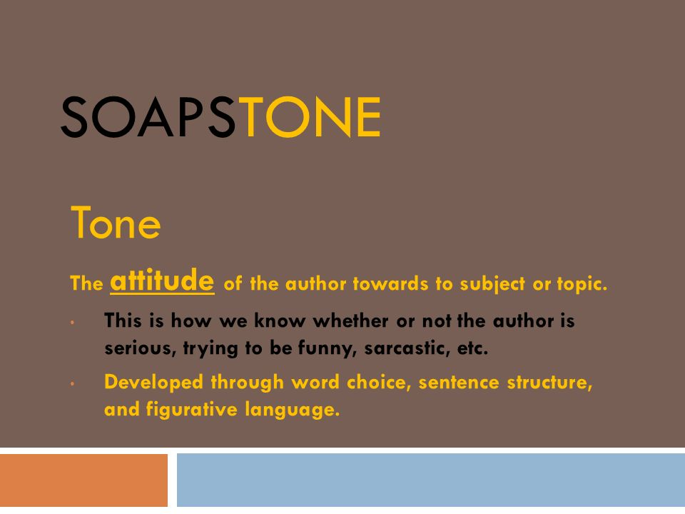 SOAPSTONE Tone The attitude of the author towards to subject or topic. This is how we know whether or not the author is serious, trying to be funny, s