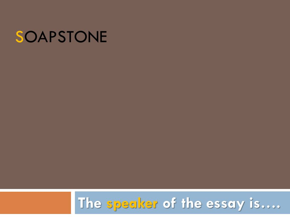 SOAPSTONE The speaker of the essay is….