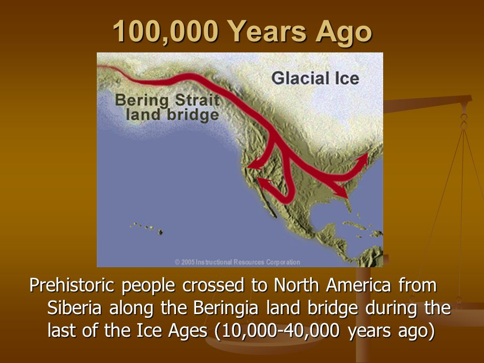 100,000 Years Ago Prehistoric people crossed to North America from Siberia along the Beringia land bridge during the last of the Ice Ages (10,000-40,0