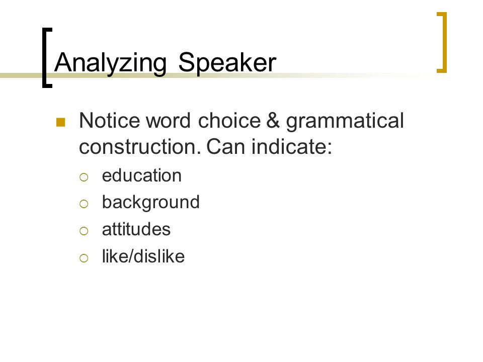 Analyzing Speaker Notice word choice & grammatical construction.