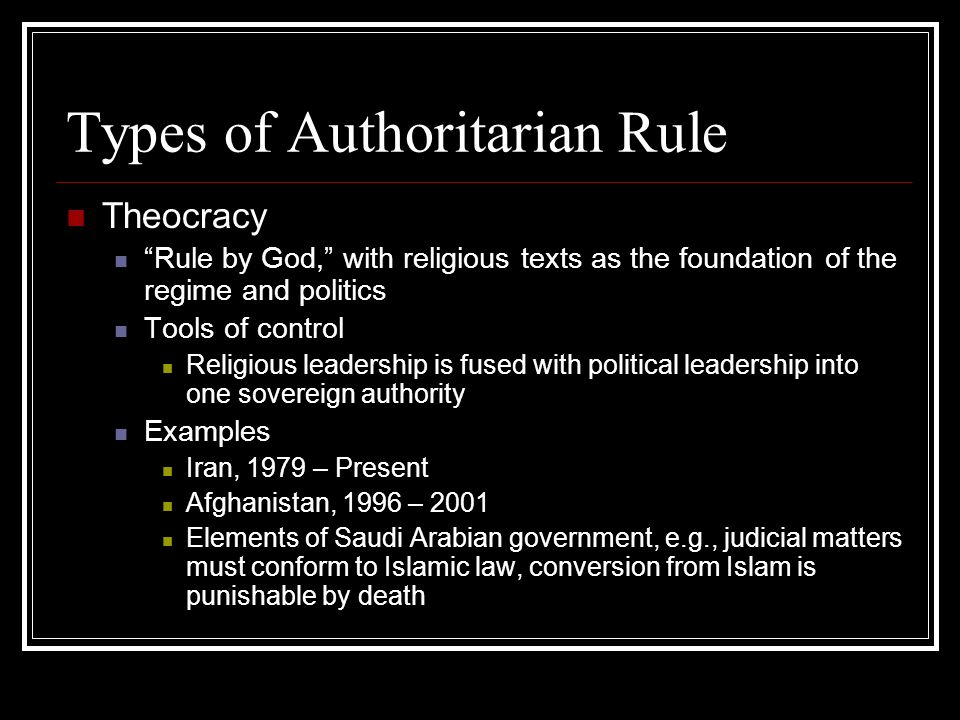 Types of Authoritarian Rule Theocracy Rule by God, with religious texts as the foundation of the regime and politics Tools of control Religious leader