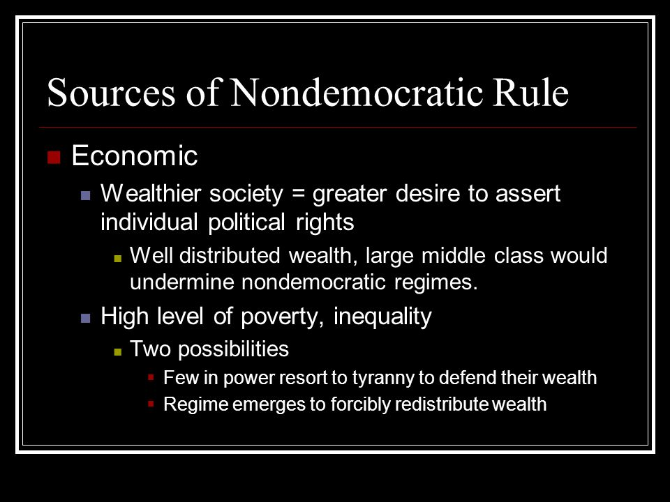 Sources of Nondemocratic Rule Societal Political Culture Religion Some are more prone to nondemocratic tendencies than others Ex., Islam and Islamism Religious codes are handed down from Allah Not designed to protect/advance individual rights View Western liberal democracy as egocentric, atomized, ungodly, destructive, etc.