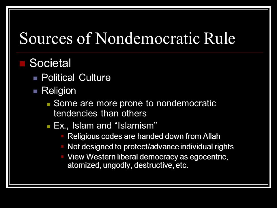 Sources of Nondemocratic Rule Societal Political Culture Religion Some are more prone to nondemocratic tendencies than others Ex., Islam and Islamism