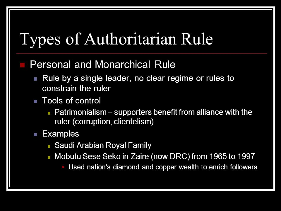 Types of Authoritarian Rule Military Rule Rule by one or more military officials, brought to power through a coup detat Tools of control Control of armed forces Bureaucratic authoritarianism - alliances with business and state elites Examples Augusto Pinochet in Chile, 1973 to 1990 Nigeria, 1966 to 1999 (many successive coups)