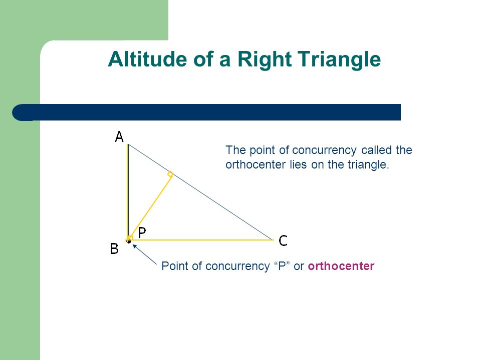 Altitude of a Right Triangle Point of concurrency P or orthocenter The point of concurrency called the orthocenter lies on the triangle. The two legs