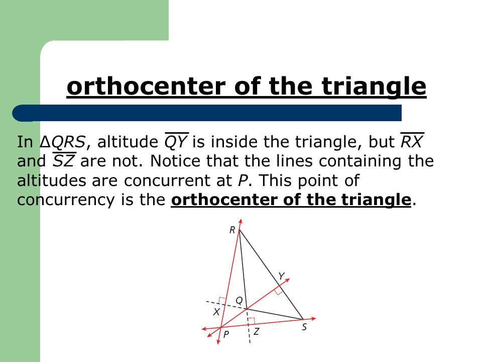 In ΔQRS, altitude QY is inside the triangle, but RX and SZ are not. Notice that the lines containing the altitudes are concurrent at P. This point of