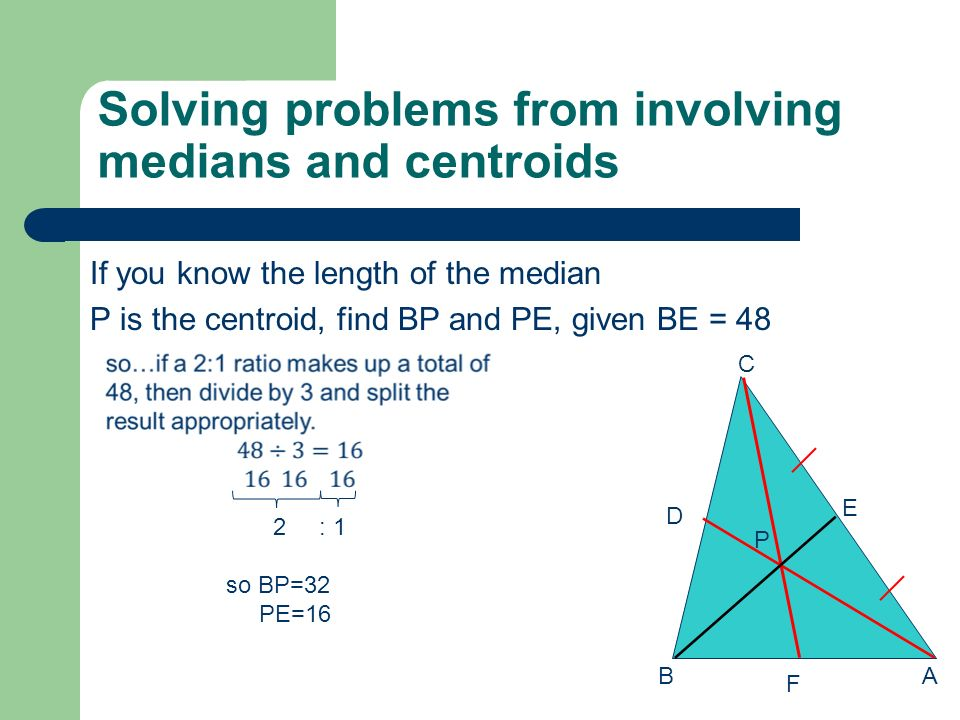 Solving problems from involving medians and centroids If you know the length of the segment from the vertex to the centroid P is the centroid, find AD and PD given AP = 6 AB C D E F P