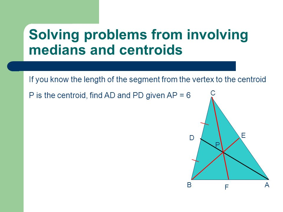 Solving problems from involving medians and centroids If you know the length of the segment from the midpoint to the centroid P is the centroid, find AD and AP given PD = 9 AB C D E F P