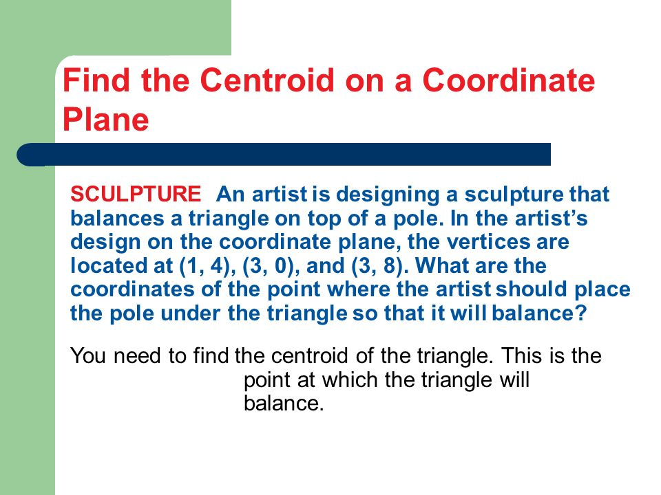 Find the Centroid on a Coordinate Plane SCULPTURE An artist is designing a sculpture that balances a triangle on top of a pole. In the artists design