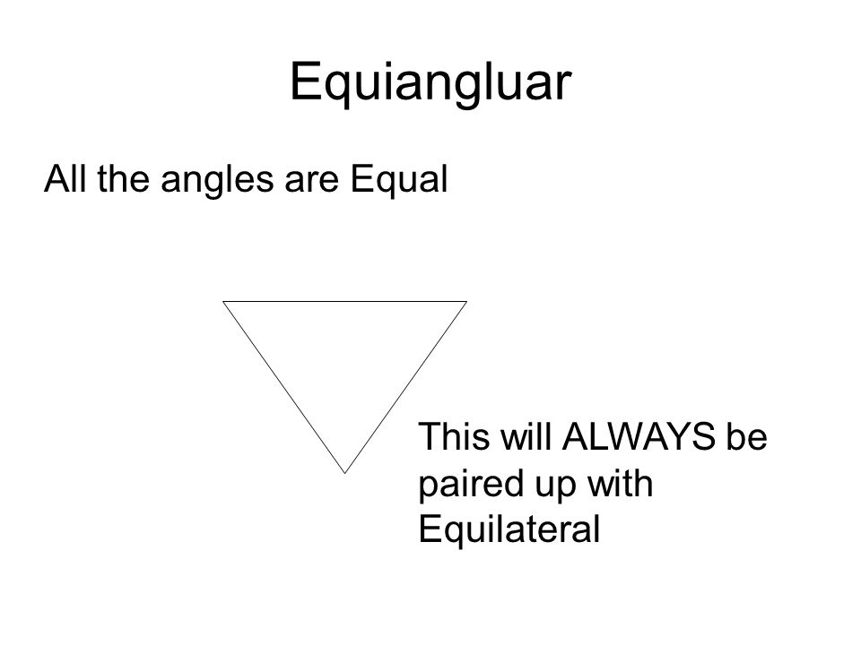 Equiangluar All the angles are Equal This will ALWAYS be paired up with Equilateral