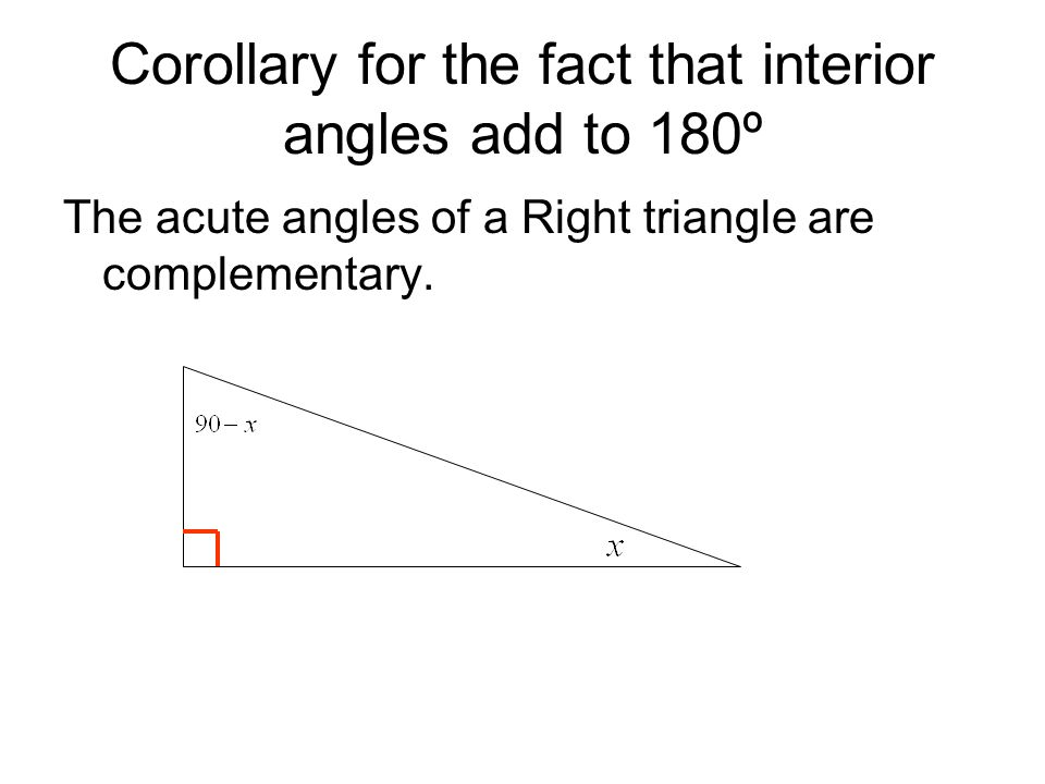 Corollary for the fact that interior angles add to 180º The acute angles of a Right triangle are complementary.