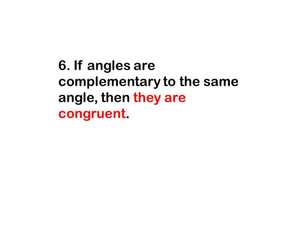 6. If angles are complementary to the same angle, then they are congruent.