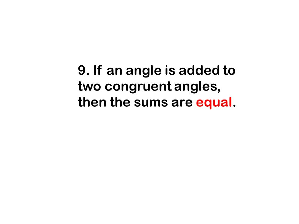 9. If an angle is added to two congruent angles, then the sums are equal.