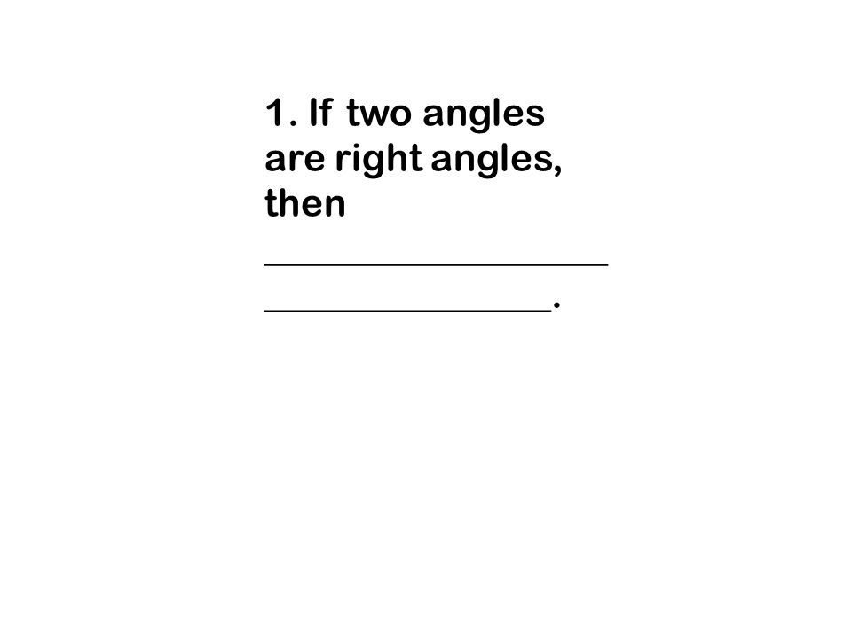 1. If two angles are right angles, then __________________ _______________.