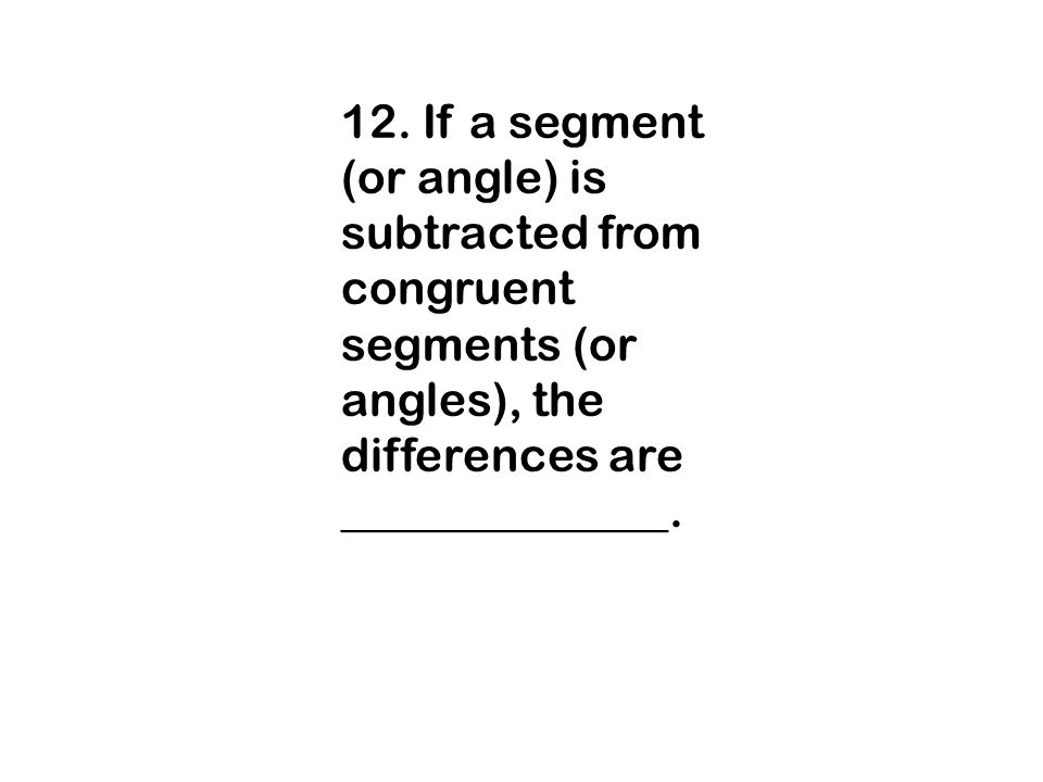 12. If a segment (or angle) is subtracted from congruent segments (or angles), the differences are ______________.