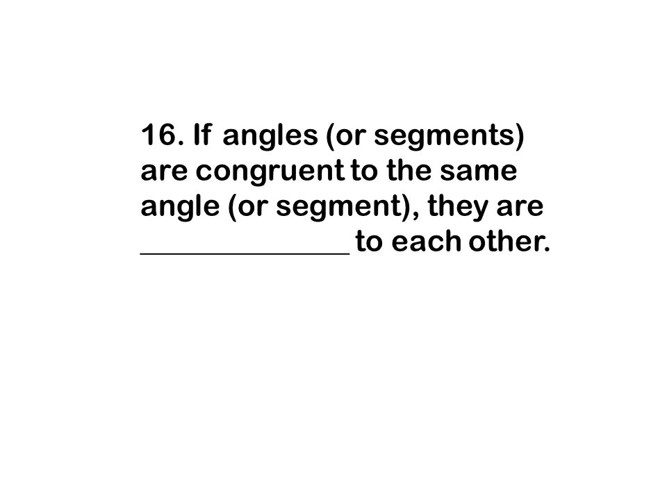 16. If angles (or segments) are congruent to the same angle (or segment), they are ______________ to each other.