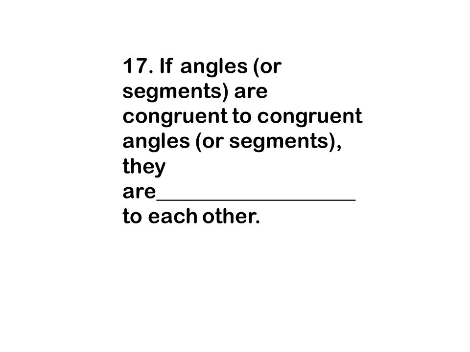 17. If angles (or segments) are congruent to congruent angles (or segments), they are___________________ to each other.