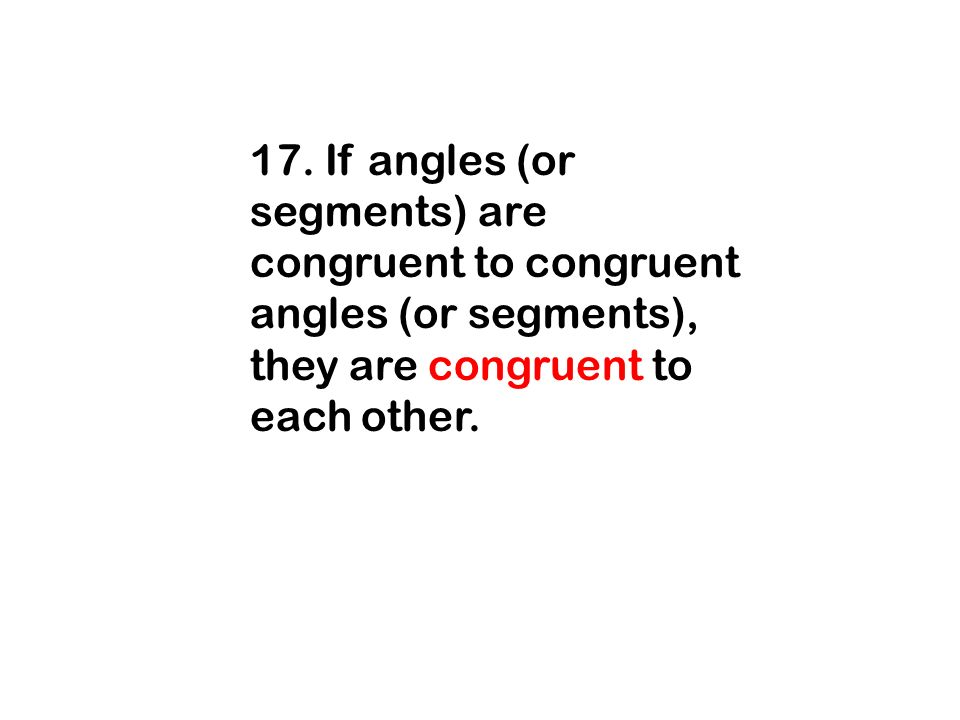 17. If angles (or segments) are congruent to congruent angles (or segments), they are congruent to each other.