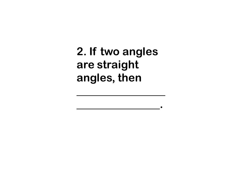 2. If two angles are straight angles, then ________________ _______________.