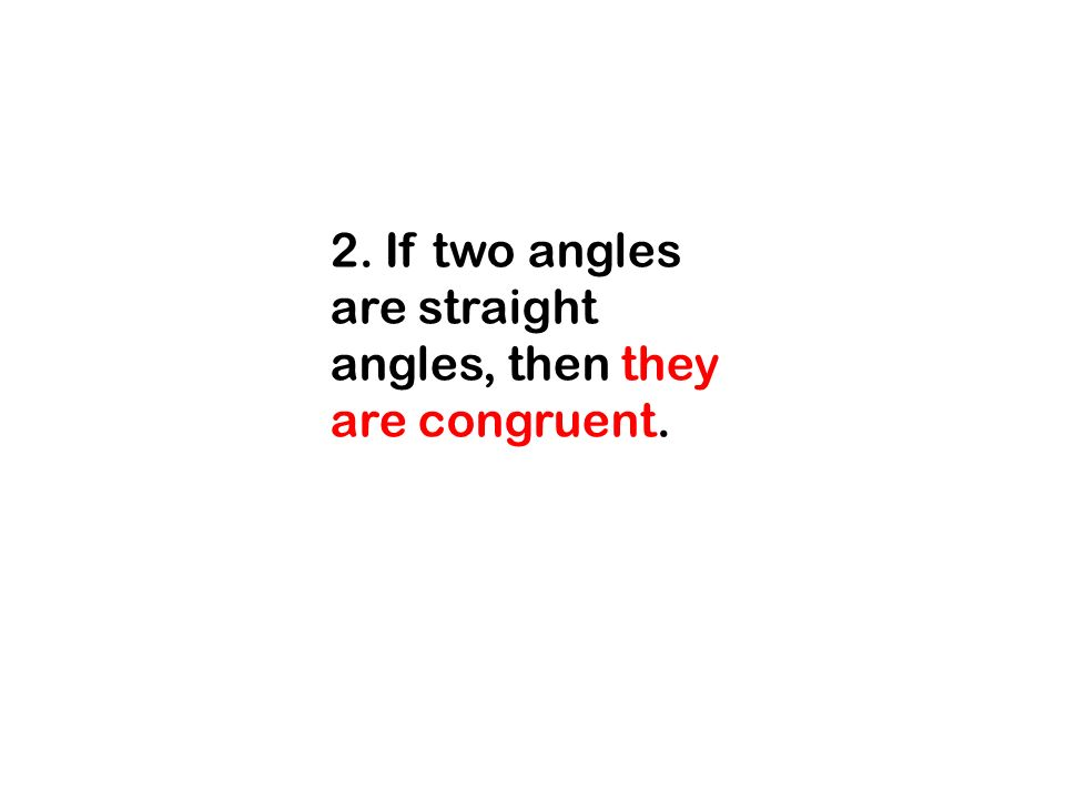 2. If two angles are straight angles, then they are congruent.