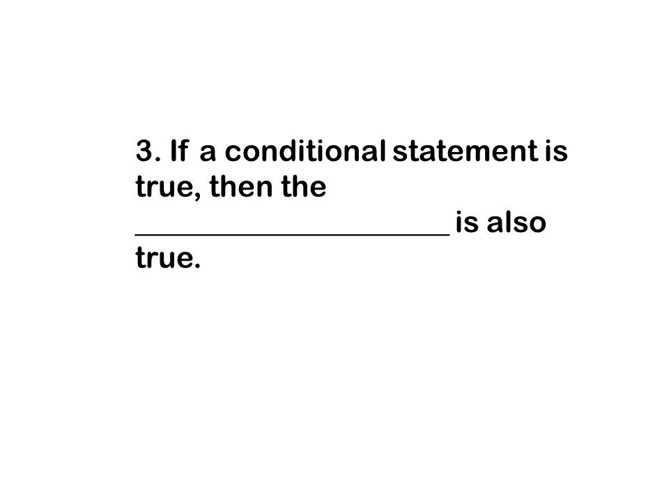 3. If a conditional statement is true, then the _____________________ is also true.
