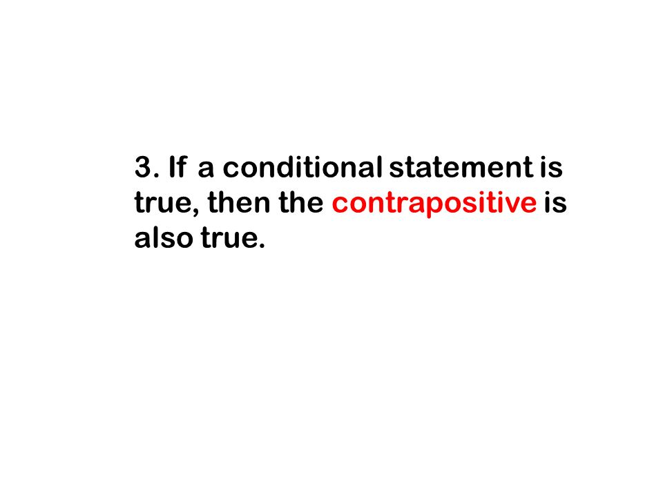 3. If a conditional statement is true, then the contrapositive is also true.