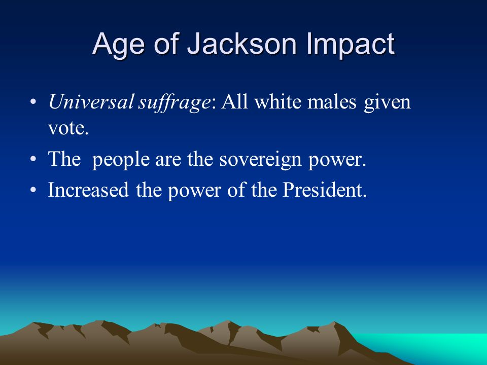 Age of Jackson Impact Universal suffrage: All white males given vote.