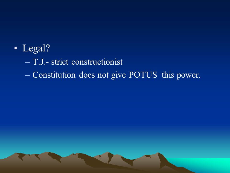 Legal –T.J.- strict constructionist –Constitution does not give POTUS this power.
