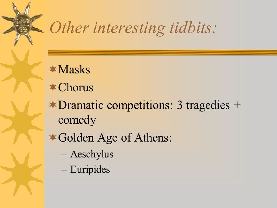 Other interesting tidbits: Masks Chorus Dramatic competitions: 3 tragedies + comedy Golden Age of Athens: –Aeschylus –Euripides