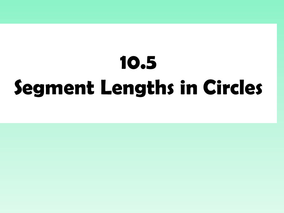 10.5 Segment Lengths in Circles
