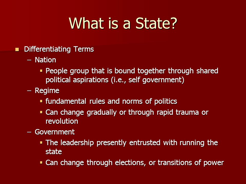 What is a State? Differentiating Terms Differentiating Terms –Nation People group that is bound together through shared political aspirations (i.e., s