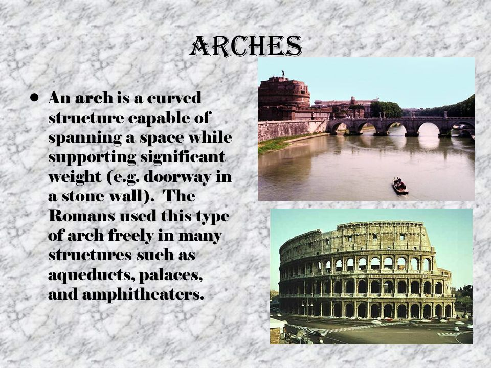 Arches An arch is a curved structure capable of spanning a space while supporting significant weight (e.g. doorway in a stone wall). The Romans used t