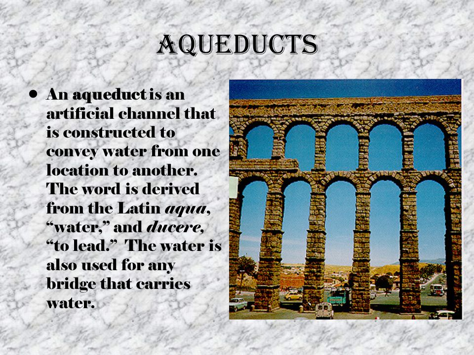 Aqueducts An aqueduct is an artificial channel that is constructed to convey water from one location to another. The word is derived from the Latin aq