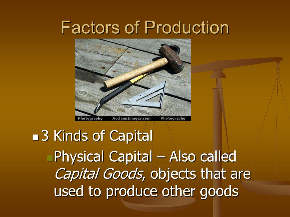 Factors of Production There are 4 factors that must all be used to produce anything: 3. Capital – human-made resources used to create other goods