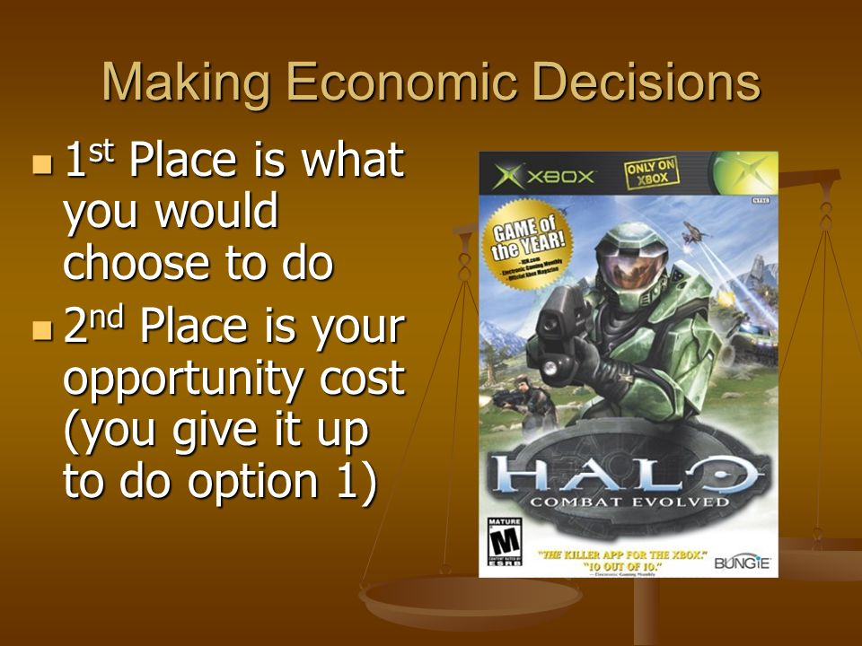 Making Economic Decisions The most desirable of the options you pass up is called the Opportunity Cost The most desirable of the options you pass up is called the Opportunity Cost Rank sleep, studying, and playing video games 1 st, 2 nd, and 3 rd on a list for what you value the most