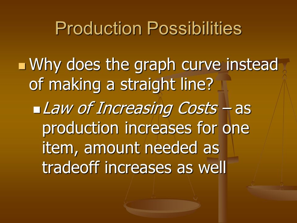 Production Possibilities Any point along the line shows the economy operating at maximum efficiency Any point along the line shows the economy operating at maximum efficiency Any point below the line is underutilization – they are not getting all that they could Any point below the line is underutilization – they are not getting all that they could Any point above the line is presently impossible, until new resources are available Any point above the line is presently impossible, until new resources are available