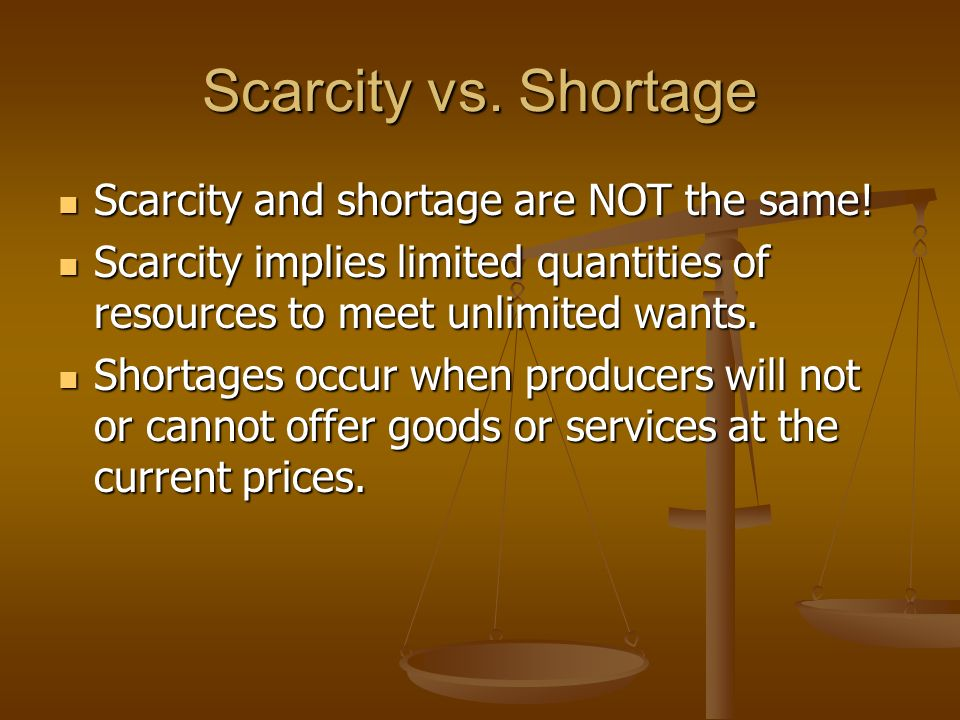 Scarcity Definition: Definition: A situation in which the amount of something actually available would not be sufficient to satisfy the desire for it,