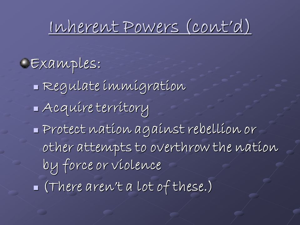Inherent Powers Powers not expressly stated by the Constitution, but which belong to the United States government because it is a sovereign state in t